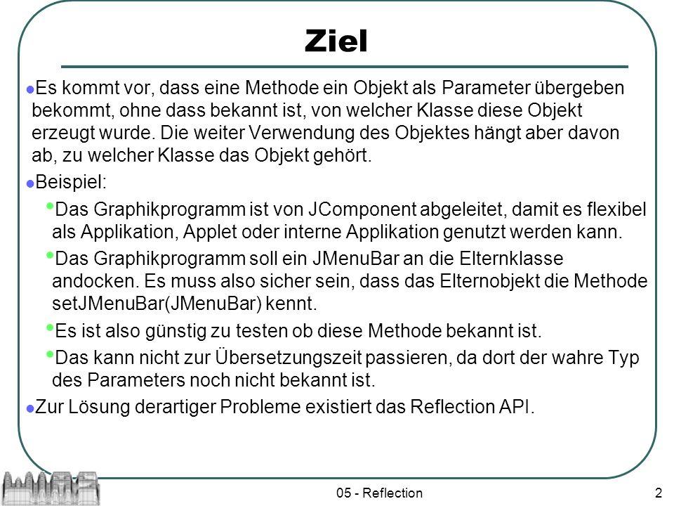 05 - Reflection2 Ziel Es kommt vor, dass eine Methode ein Objekt als Parameter übergeben bekommt, ohne dass bekannt ist, von welcher Klasse diese Obje