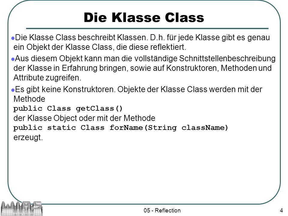 05 - Reflection4 Die Klasse Class Die Klasse Class beschreibt Klassen. D.h. für jede Klasse gibt es genau ein Objekt der Klasse Class, die diese refle