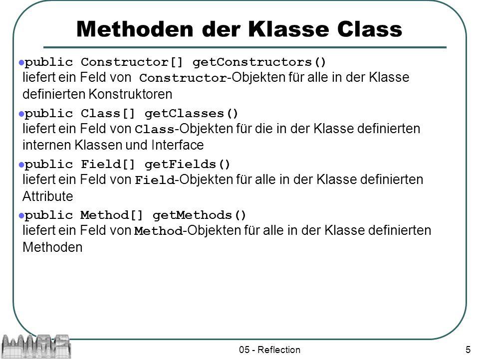 05 - Reflection5 Methoden der Klasse Class public Constructor[] getConstructors() liefert ein Feld von Constructor -Objekten für alle in der Klasse de