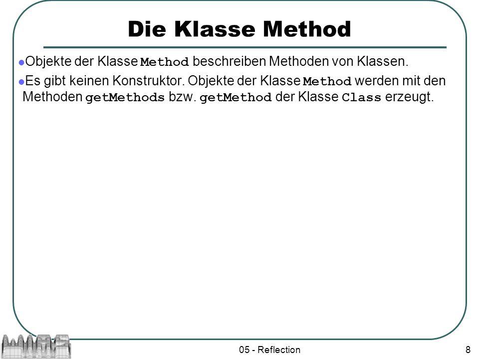 05 - Reflection8 Die Klasse Method Objekte der Klasse Method beschreiben Methoden von Klassen. Es gibt keinen Konstruktor. Objekte der Klasse Method w