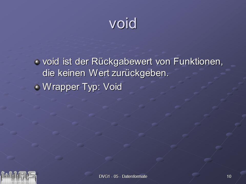 10DVG1 - 05 - Datenformate void void ist der Rückgabewert von Funktionen, die keinen Wert zurückgeben. Wrapper Typ: Void