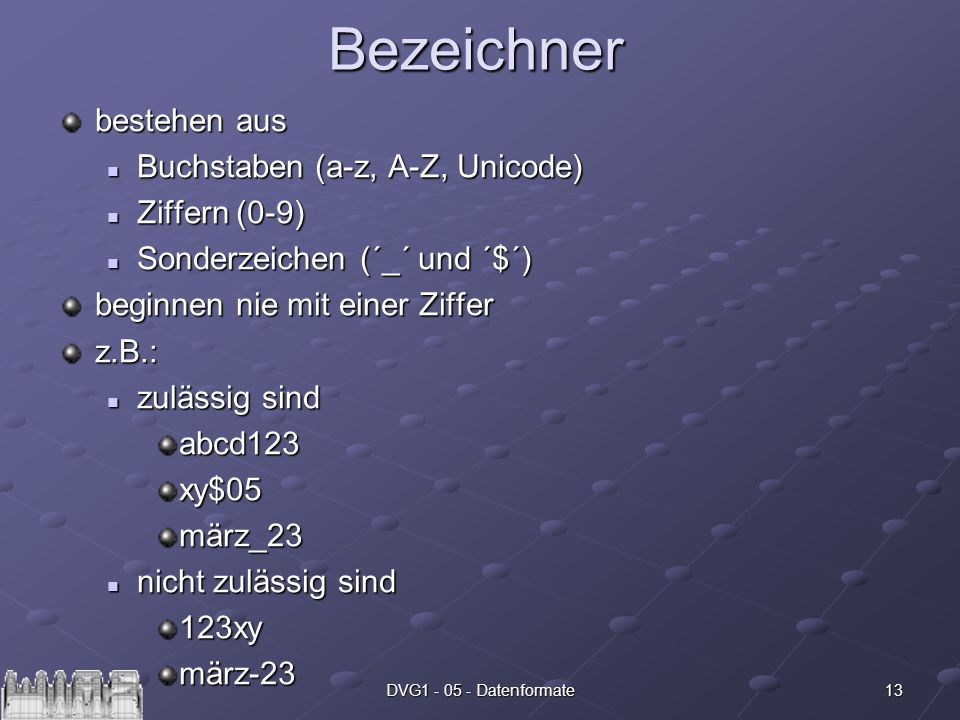 13DVG1 - 05 - DatenformateBezeichner bestehen aus Buchstaben (a-z, A-Z, Unicode) Buchstaben (a-z, A-Z, Unicode) Ziffern (0-9) Ziffern (0-9) Sonderzeic