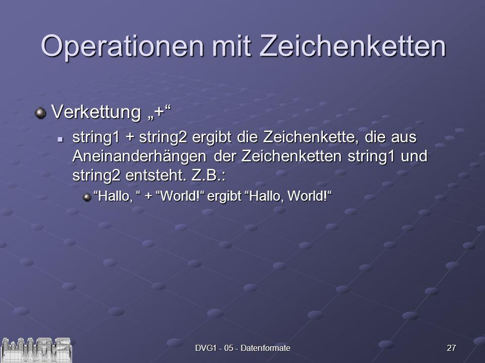 27DVG1 - 05 - Datenformate Operationen mit Zeichenketten Verkettung + string1 + string2 ergibt die Zeichenkette, die aus Aneinanderhängen der Zeichenk