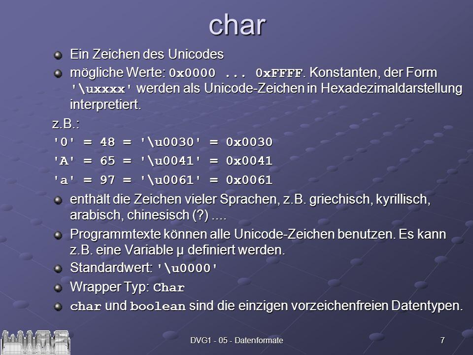 7DVG1 - 05 - Datenformatechar Ein Zeichen des Unicodes mögliche Werte: 0x0000... 0xFFFF. Konstanten, der Form '\uxxxx' werden als Unicode-Zeichen in H