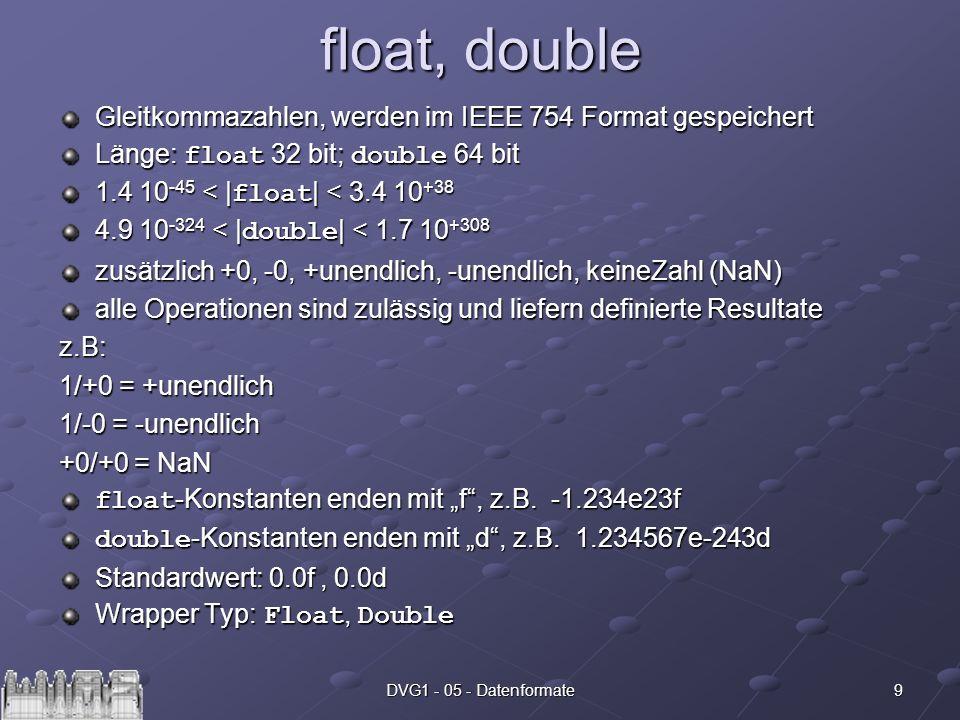 9DVG1 - 05 - Datenformate float, double Gleitkommazahlen, werden im IEEE 754 Format gespeichert Länge: float 32 bit; double 64 bit 1.4 10 -45 < | floa