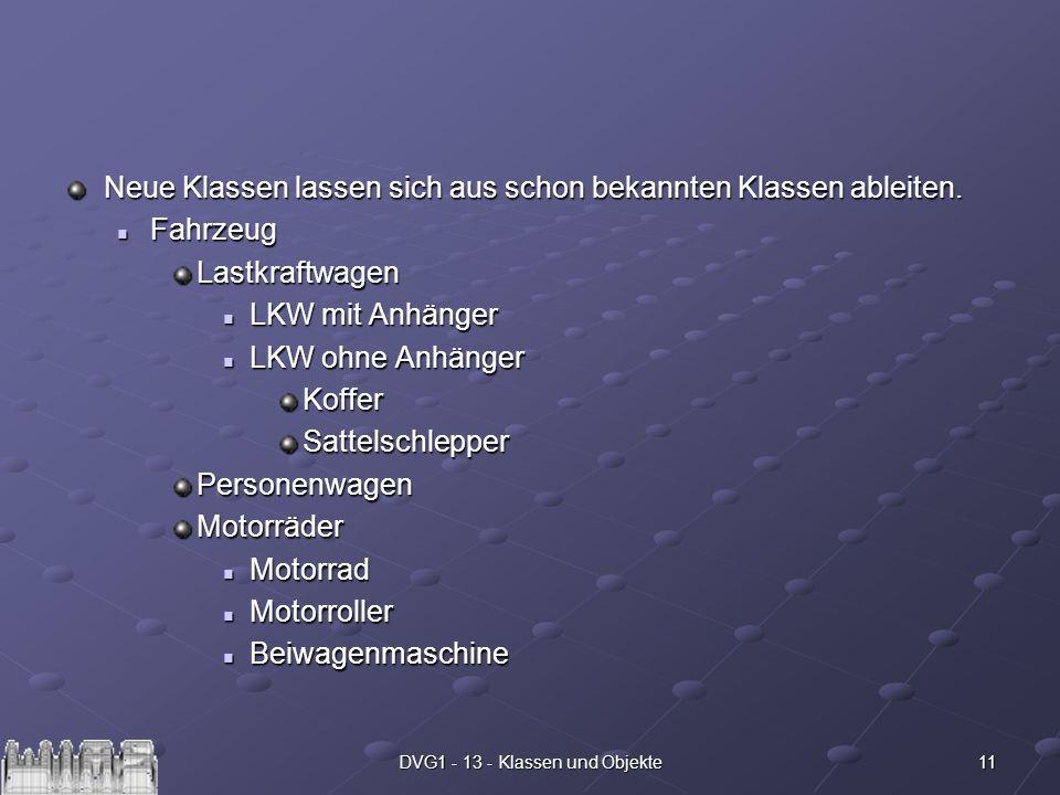 11DVG1 - 13 - Klassen und Objekte Neue Klassen lassen sich aus schon bekannten Klassen ableiten. Fahrzeug FahrzeugLastkraftwagen LKW mit Anhänger LKW