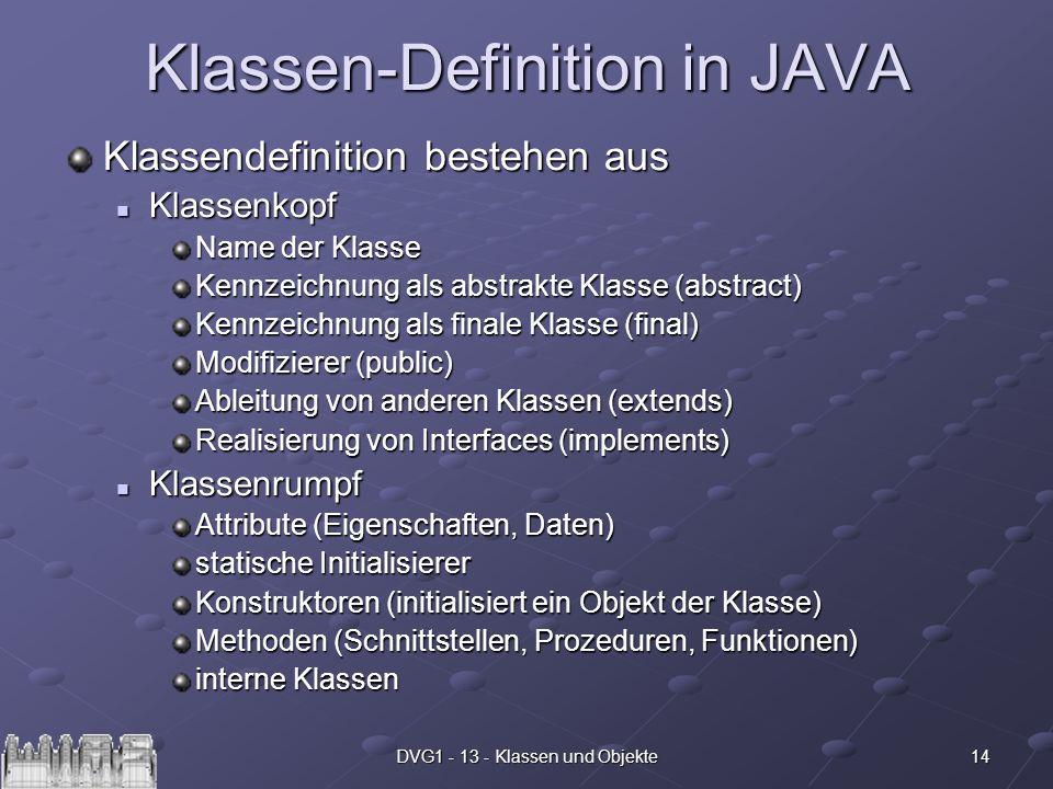14DVG1 - 13 - Klassen und Objekte Klassen-Definition in JAVA Klassendefinition bestehen aus Klassenkopf Klassenkopf Name der Klasse Kennzeichnung als