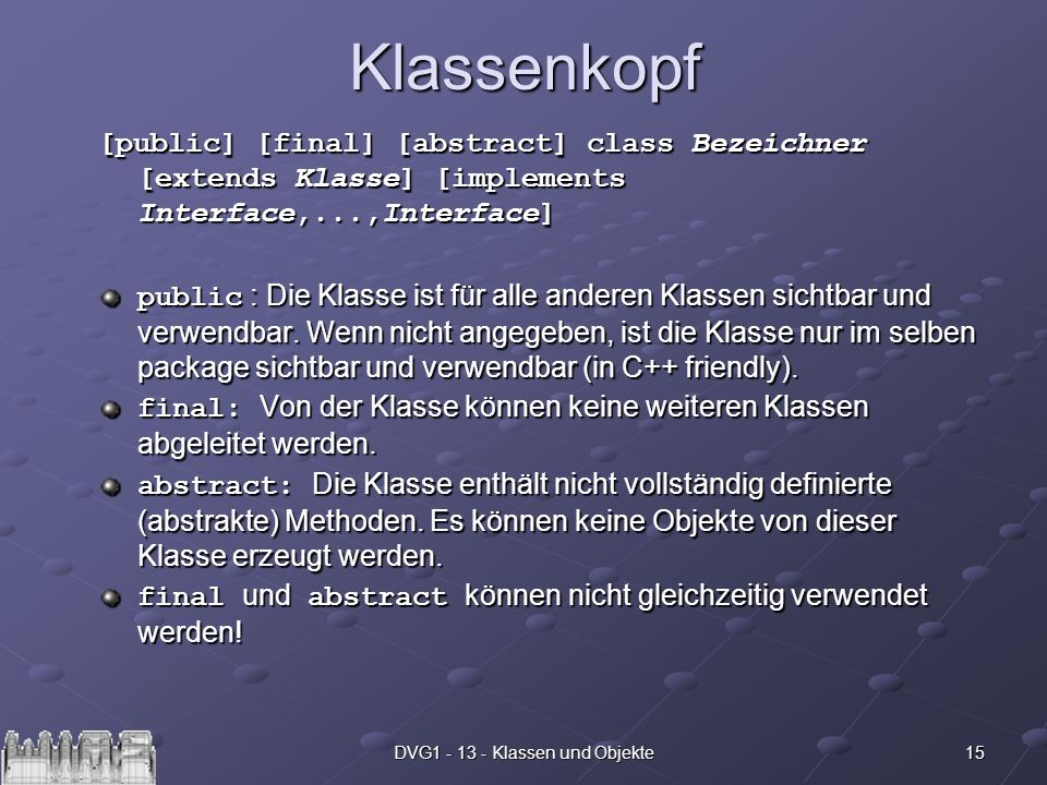 15DVG1 - 13 - Klassen und ObjekteKlassenkopf [public] [final] [abstract] class Bezeichner [extends Klasse] [implements Interface,...,Interface] public