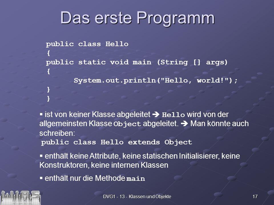 17DVG1 - 13 - Klassen und Objekte Das erste Programm public class Hello { public static void main (String [] args) { System.out.println(