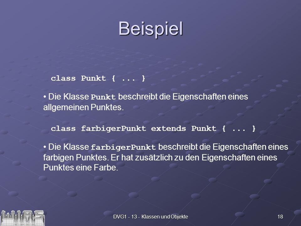 18DVG1 - 13 - Klassen und Objekte Beispiel class Punkt {... } Die Klasse Punkt beschreibt die Eigenschaften eines allgemeinen Punktes. class farbigerP
