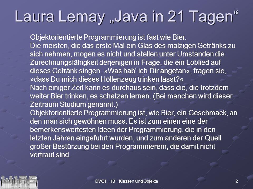 2DVG1 - 13 - Klassen und Objekte Laura Lemay Java in 21 Tagen Objektorientierte Programmierung ist fast wie Bier. Die meisten, die das erste Mal ein G