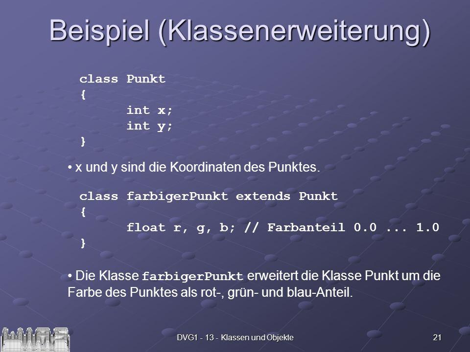 21DVG1 - 13 - Klassen und Objekte Beispiel (Klassenerweiterung) class Punkt { int x; int y; } x und y sind die Koordinaten des Punktes. class farbiger