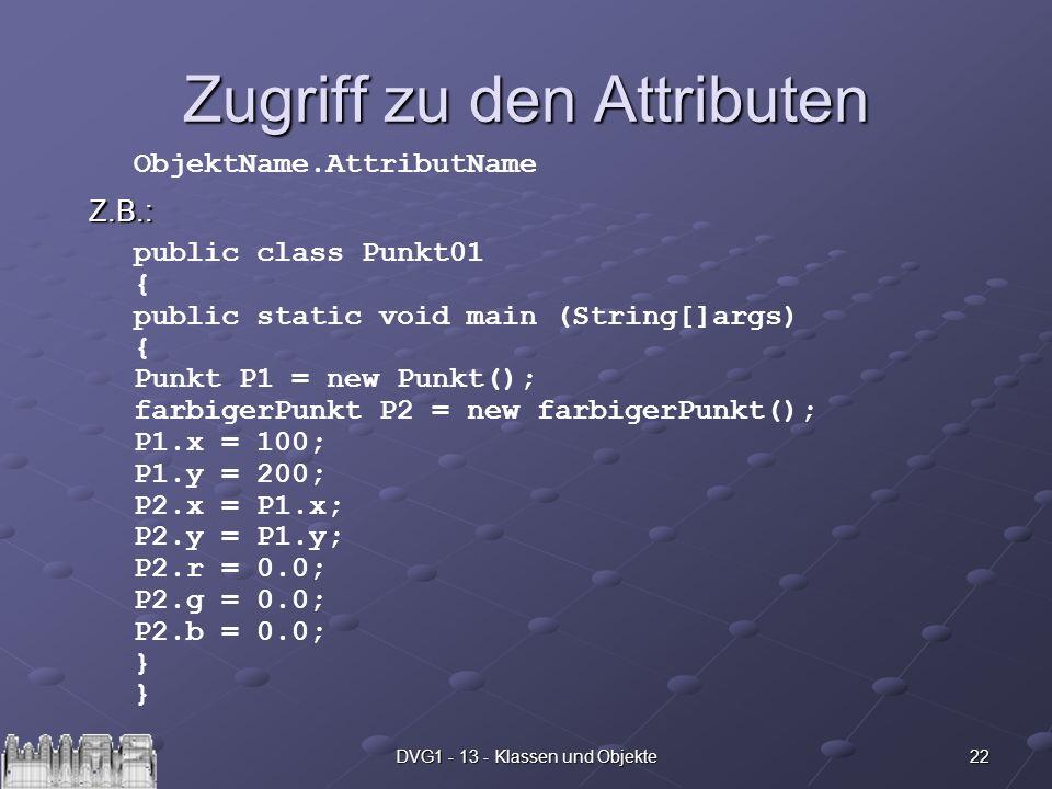 22DVG1 - 13 - Klassen und Objekte Zugriff zu den Attributen Z.B.: ObjektName.AttributName public class Punkt01 { public static void main (String[]args