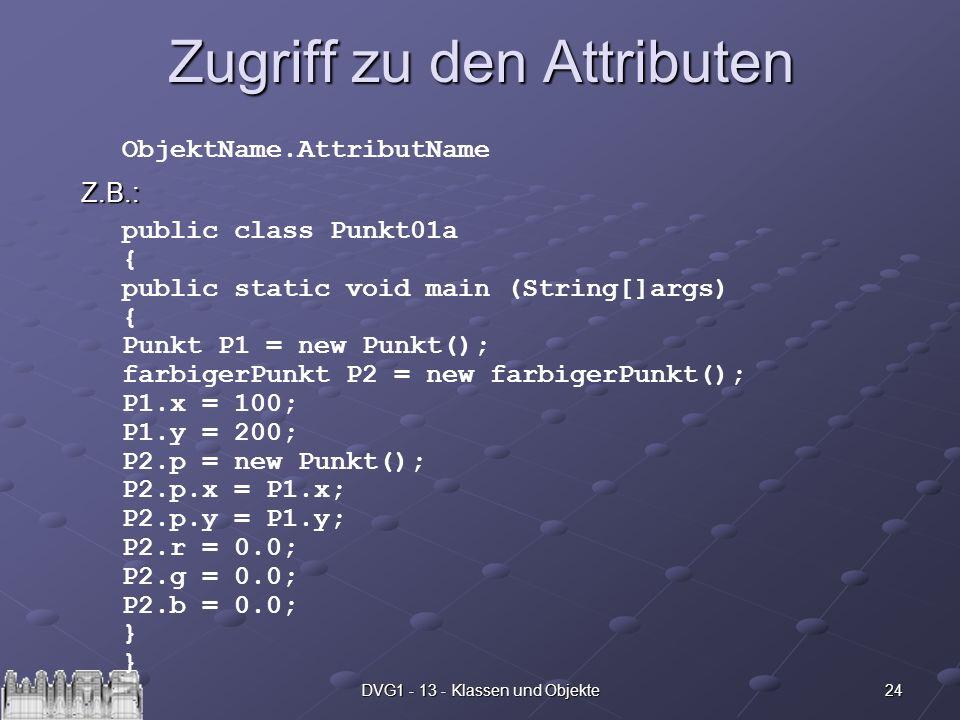 24DVG1 - 13 - Klassen und Objekte Zugriff zu den Attributen Z.B.: ObjektName.AttributName public class Punkt01a { public static void main (String[]arg