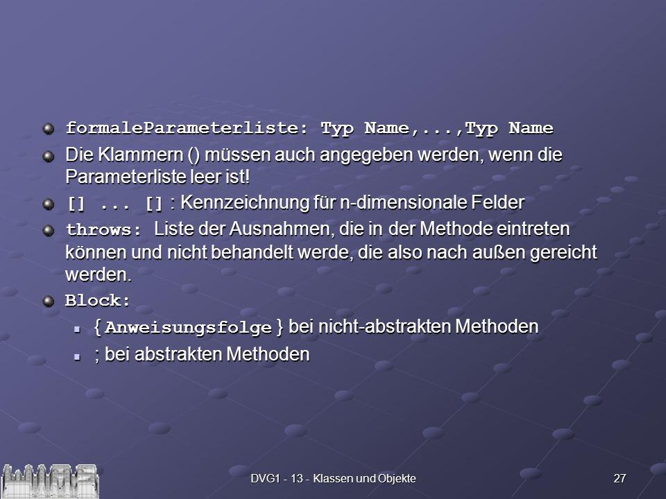 27DVG1 - 13 - Klassen und Objekte formaleParameterliste: Typ Name,...,Typ Name Die Klammern () müssen auch angegeben werden, wenn die Parameterliste l