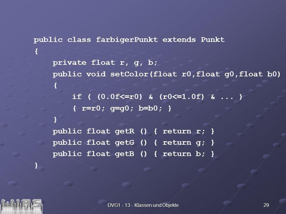 29DVG1 - 13 - Klassen und Objekte public class farbigerPunkt extends Punkt { private float r, g, b; public void setColor(float r0,float g0,float b0) {
