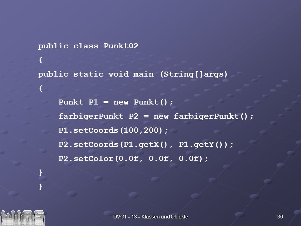 30DVG1 - 13 - Klassen und Objekte public class Punkt02 { public static void main (String[]args) { Punkt P1 = new Punkt(); farbigerPunkt P2 = new farbi