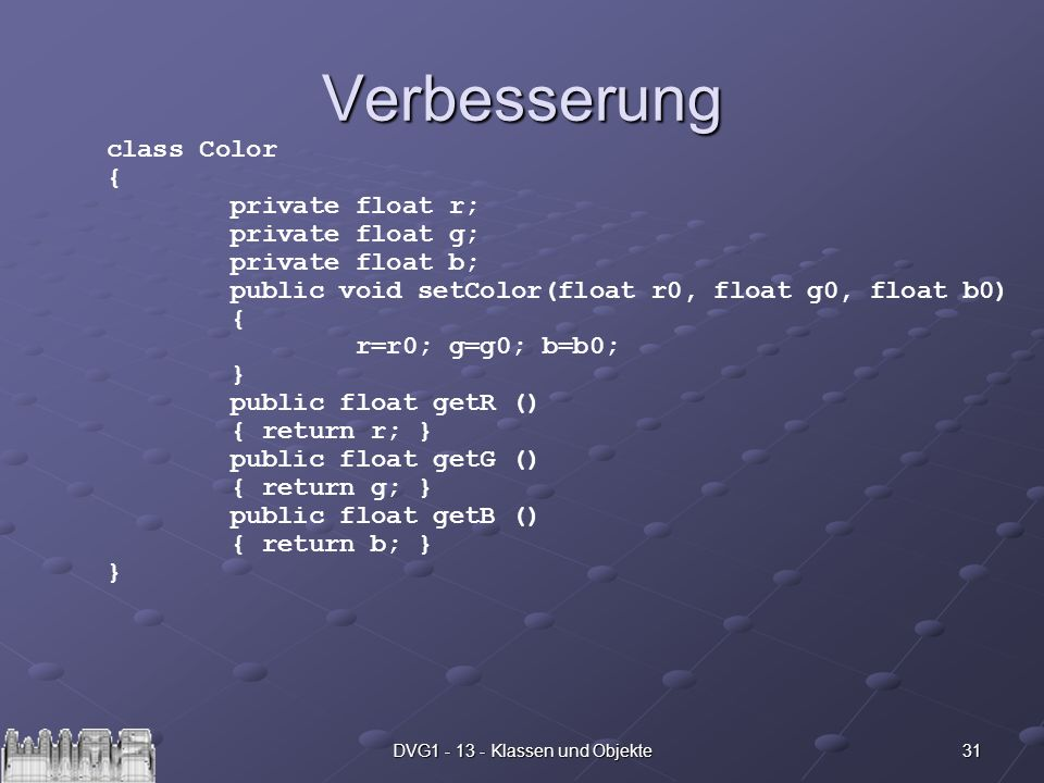 31DVG1 - 13 - Klassen und Objekte Verbesserung class Color { private float r; private float g; private float b; public void setColor(float r0, float g