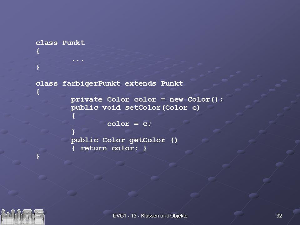 32DVG1 - 13 - Klassen und Objekte class Punkt {... } class farbigerPunkt extends Punkt { private Color color = new Color(); public void setColor(Color