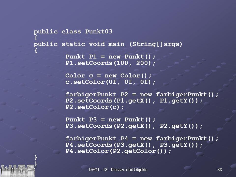 33DVG1 - 13 - Klassen und Objekte public class Punkt03 { public static void main (String[]args) { Punkt P1 = new Punkt(); P1.setCoords(100, 200); Colo