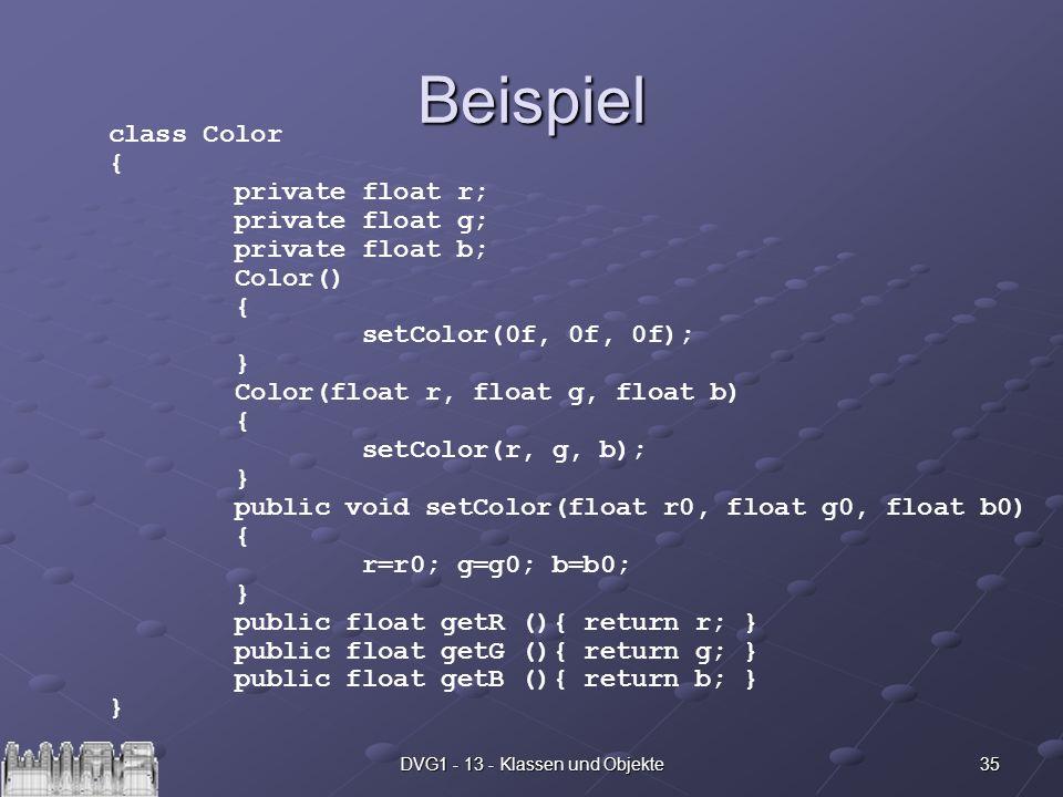 35DVG1 - 13 - Klassen und Objekte Beispiel class Color { private float r; private float g; private float b; Color() { setColor(0f, 0f, 0f); } Color(fl