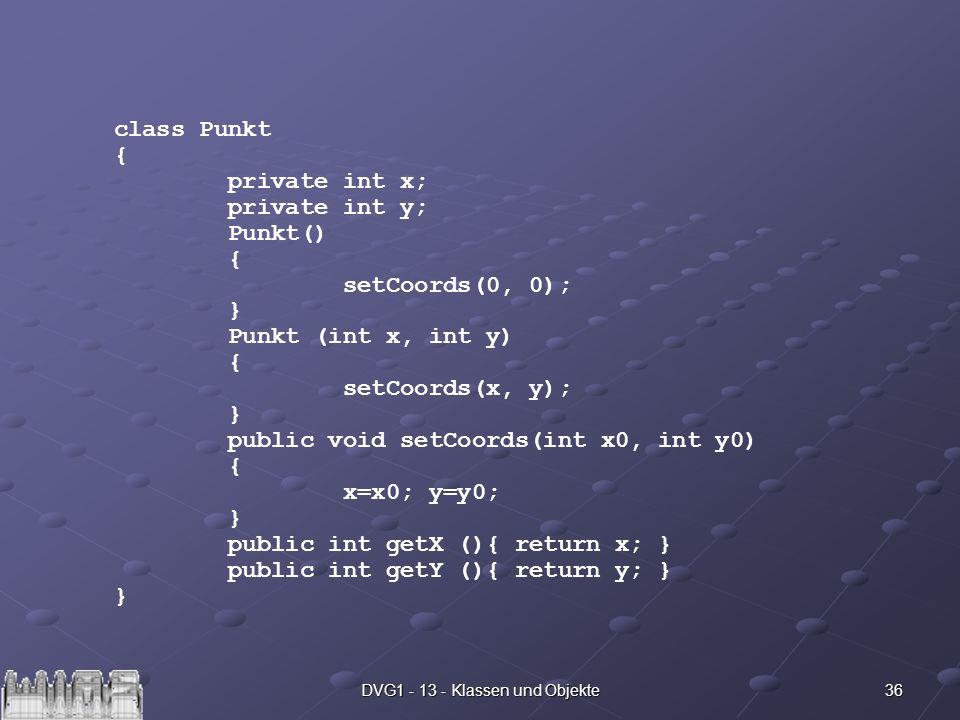 36DVG1 - 13 - Klassen und Objekte class Punkt { private int x; private int y; Punkt() { setCoords(0, 0); } Punkt (int x, int y) { setCoords(x, y); } p
