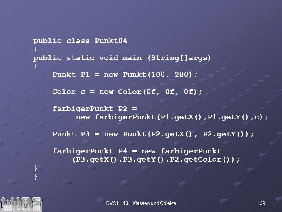 39DVG1 - 13 - Klassen und Objekte public class Punkt04 { public static void main (String[]args) { Punkt P1 = new Punkt(100, 200); Color c = new Color(