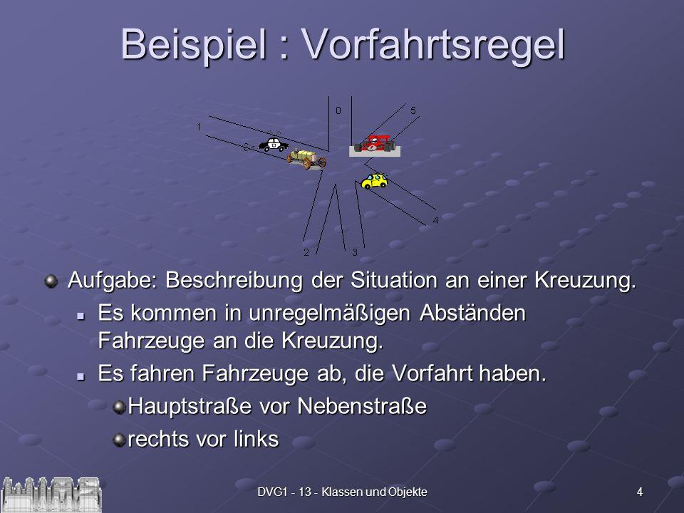 4DVG1 - 13 - Klassen und Objekte Beispiel : Vorfahrtsregel Aufgabe: Beschreibung der Situation an einer Kreuzung. Es kommen in unregelmäßigen Abstände