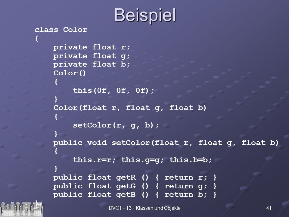 41DVG1 - 13 - Klassen und ObjekteBeispiel class Color { private float r; private float g; private float b; Color() { this(0f, 0f, 0f); } Color(float r