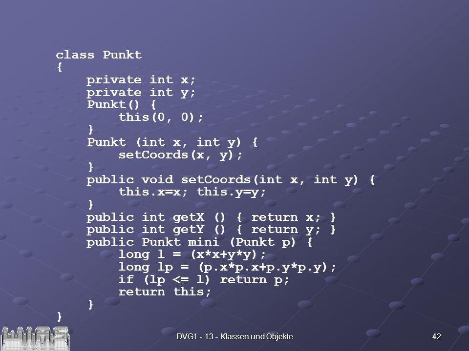42DVG1 - 13 - Klassen und Objekte class Punkt { private int x; private int y; Punkt() { this(0, 0); } Punkt (int x, int y) { setCoords(x, y); } public