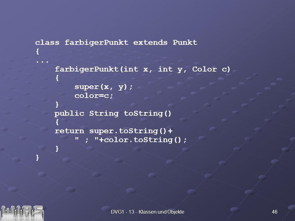 46DVG1 - 13 - Klassen und Objekte class farbigerPunkt extends Punkt {... farbigerPunkt(int x, int y, Color c) { super(x, y); color=c; } public String