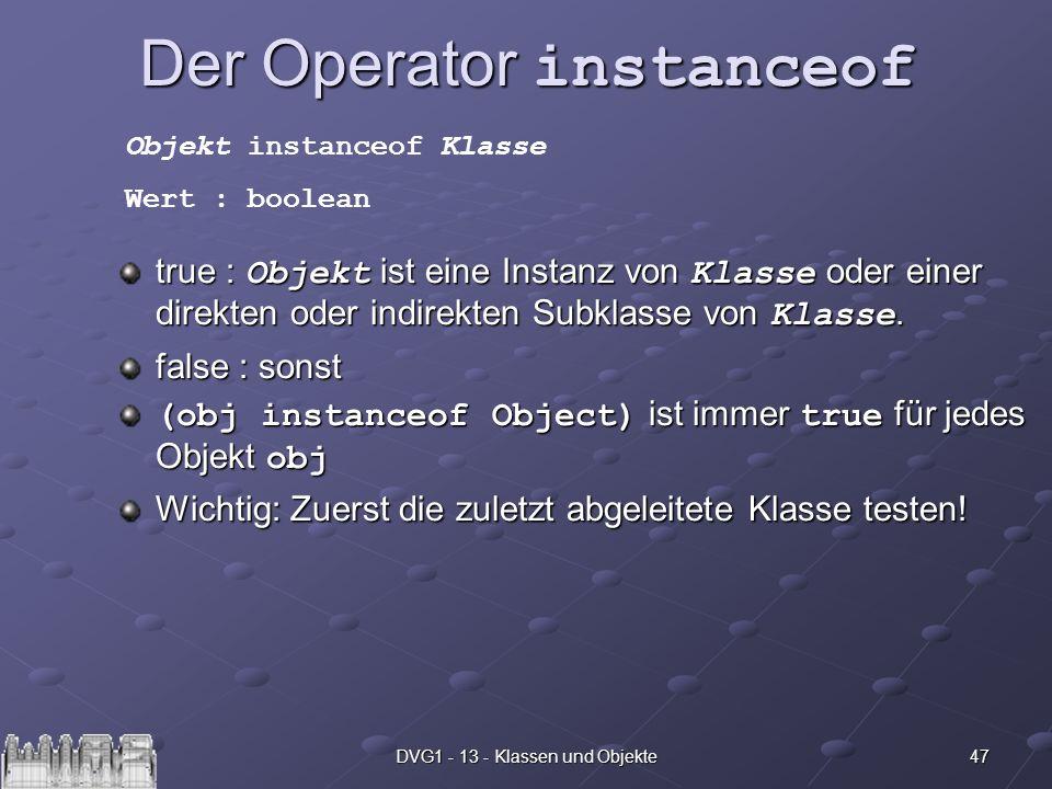 47DVG1 - 13 - Klassen und Objekte Der Operator instanceof true : Objekt ist eine Instanz von Klasse oder einer direkten oder indirekten Subklasse von