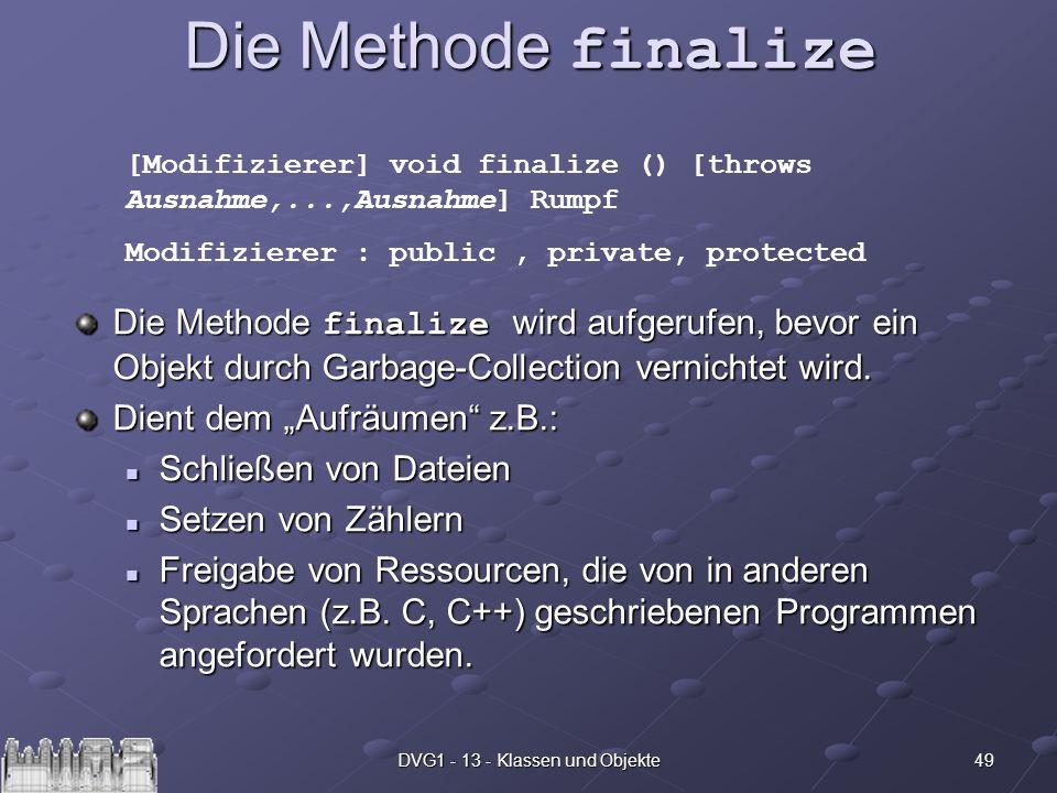 49DVG1 - 13 - Klassen und Objekte Die Methode finalize Die Methode finalize wird aufgerufen, bevor ein Objekt durch Garbage-Collection vernichtet wird
