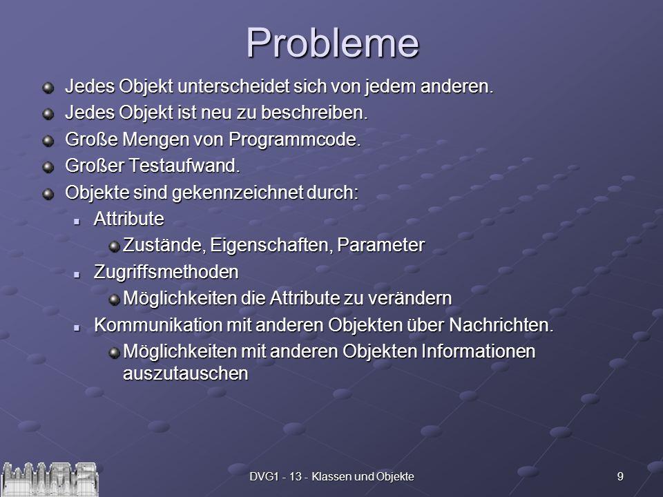9DVG1 - 13 - Klassen und ObjekteProbleme Jedes Objekt unterscheidet sich von jedem anderen. Jedes Objekt ist neu zu beschreiben. Große Mengen von Prog