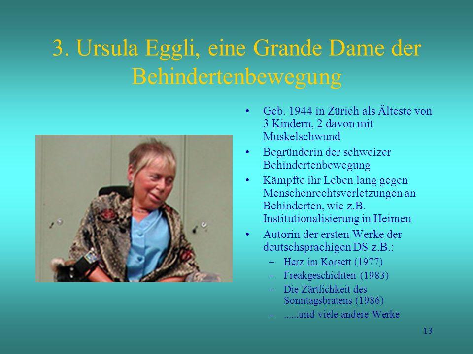13 3. Ursula Eggli, eine Grande Dame der Behindertenbewegung Geb. 1944 in Zürich als Älteste von 3 Kindern, 2 davon mit Muskelschwund Begründerin der