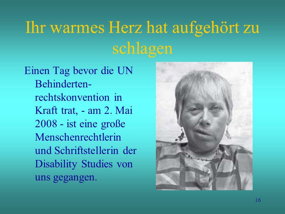 16 Ihr warmes Herz hat aufgehört zu schlagen Einen Tag bevor die UN Behinderten- rechtskonvention in Kraft trat, - am 2. Mai 2008 - ist eine große Men