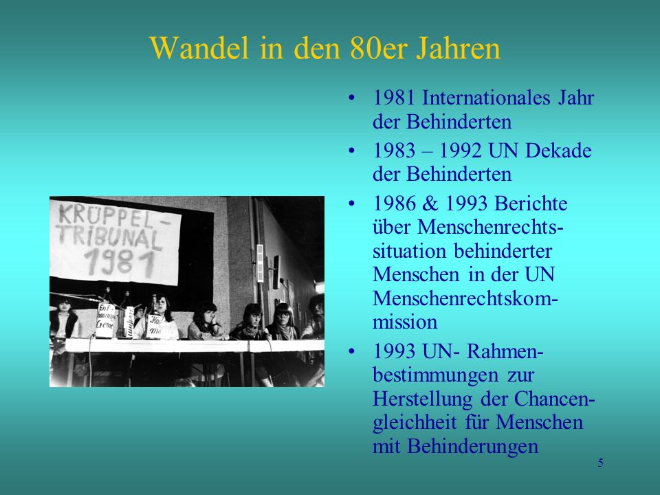 5 Wandel in den 80er Jahren 1981 Internationales Jahr der Behinderten 1983 – 1992 UN Dekade der Behinderten 1986 & 1993 Berichte über Menschenrechts-