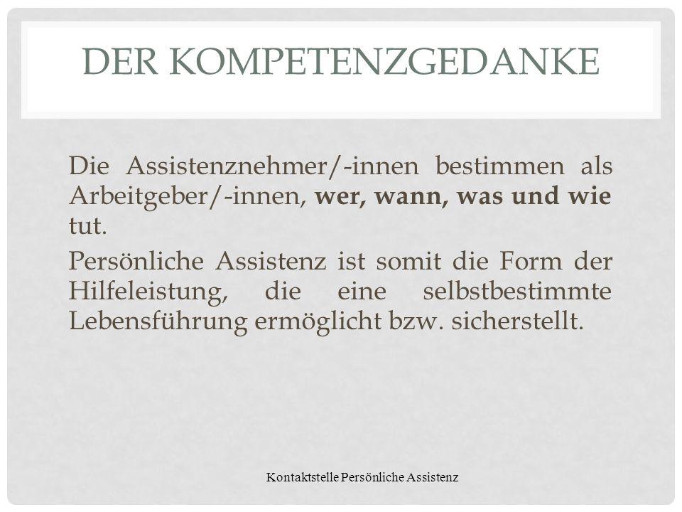 Kontaktstelle Persönliche Assistenz DER KOMPETENZGEDANKE Die Assistenznehmer/-innen bestimmen als Arbeitgeber/-innen, wer, wann, was und wie tut. Pers