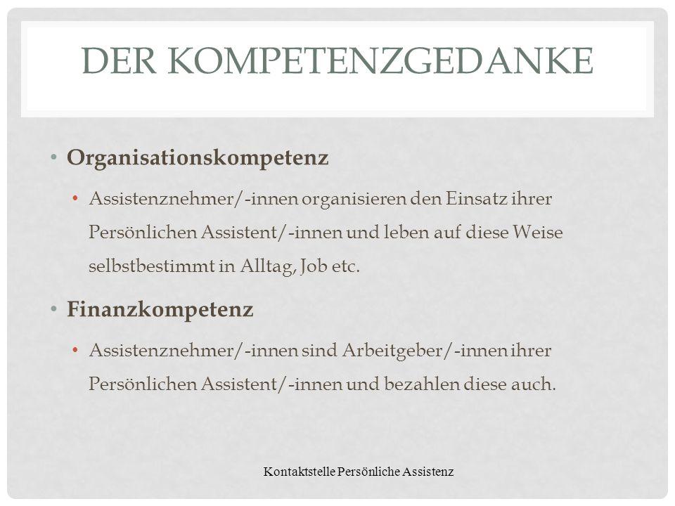 Kontaktstelle Persönliche Assistenz DER KOMPETENZGEDANKE Organisationskompetenz Assistenznehmer/-innen organisieren den Einsatz ihrer Persönlichen Ass