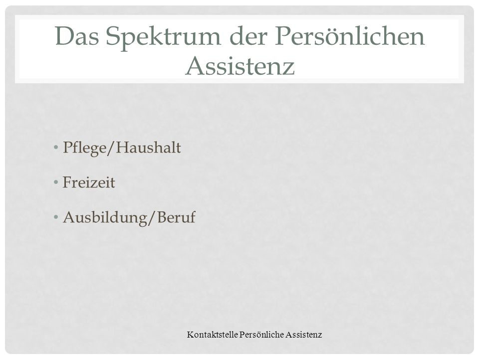 Kontaktstelle Persönliche Assistenz Das Spektrum der Persönlichen Assistenz Pflege/Haushalt Freizeit Ausbildung/Beruf