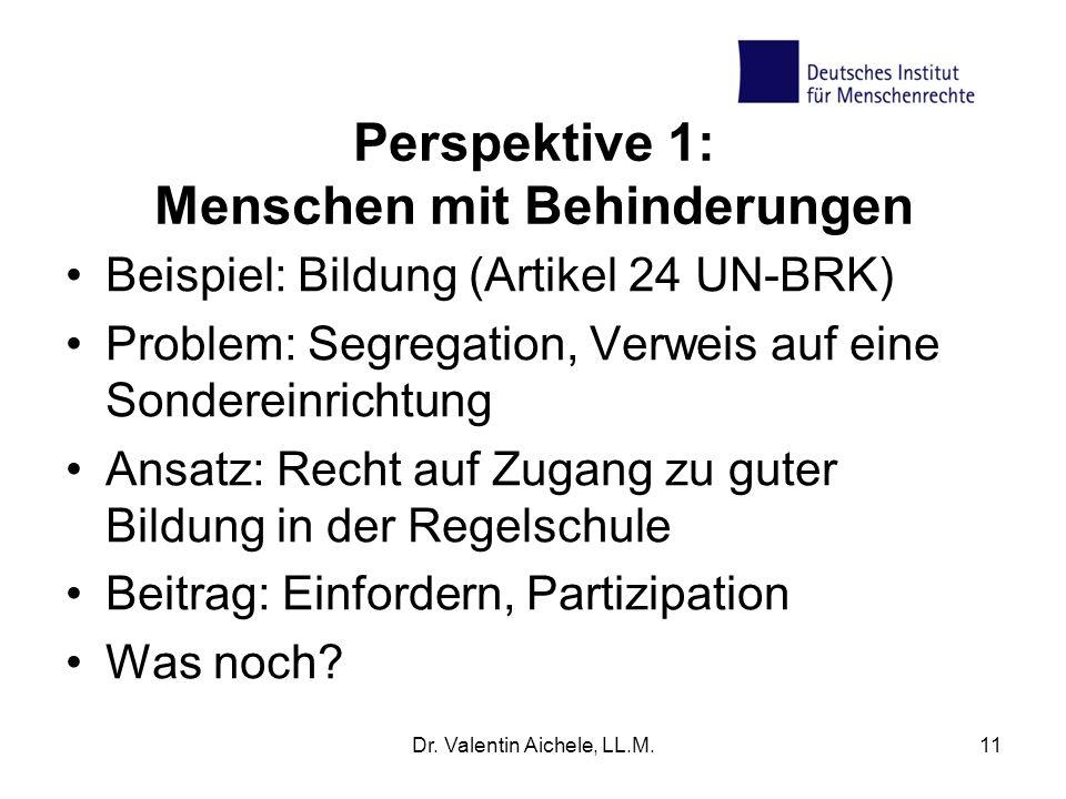Perspektive 1: Menschen mit Behinderungen Beispiel: Bildung (Artikel 24 UN-BRK) Problem: Segregation, Verweis auf eine Sondereinrichtung Ansatz: Recht auf Zugang zu guter Bildung in der Regelschule Beitrag: Einfordern, Partizipation Was noch.