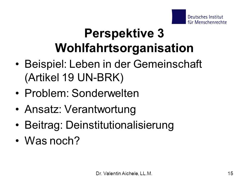 Perspektive 3 Wohlfahrtsorganisation Beispiel: Leben in der Gemeinschaft (Artikel 19 UN-BRK) Problem: Sonderwelten Ansatz: Verantwortung Beitrag: Deinstitutionalisierung Was noch.