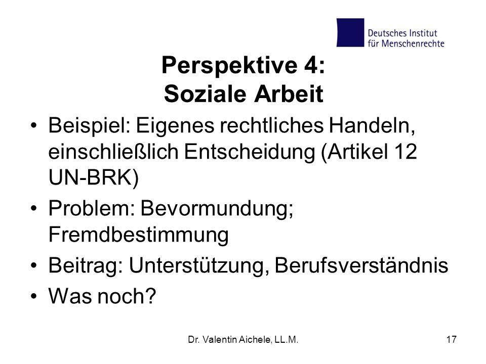 Perspektive 4: Soziale Arbeit Beispiel: Eigenes rechtliches Handeln, einschließlich Entscheidung (Artikel 12 UN-BRK) Problem: Bevormundung; Fremdbestimmung Beitrag: Unterstützung, Berufsverständnis Was noch.