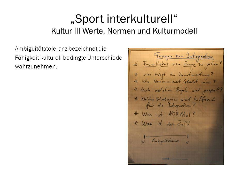 Sport interkulturell Kultur III Werte, Normen und Kulturmodell Ambiguitätstoleranz bezeichnet die Fähigkeit kulturell bedingte Unterschiede wahrzunehm