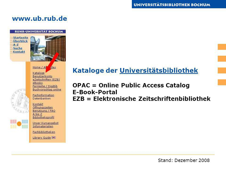 Stand: Dezember 2008 www.ub.rub.de Kataloge der Universitätsbibliothek OPAC = Online Public Access CatalogUniversitätsbibliothek E-Book-Portal EZB = E