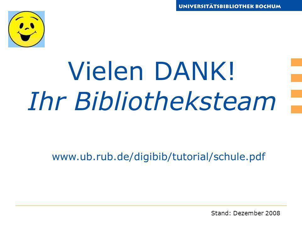 Stand: Dezember 2008 Vielen DANK! Ihr Bibliotheksteam www.ub.rub.de/digibib/tutorial/schule.pdf