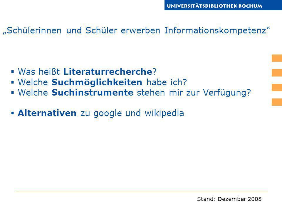 Stand: Dezember 2008 Schülerinnen und Schüler erwerben Informationskompetenz Was heißt Literaturrecherche? Welche Suchmöglichkeiten habe ich? Welche S