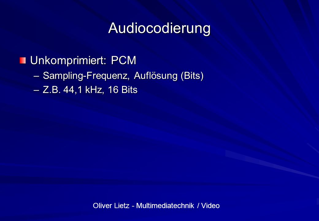 Oliver Lietz - Multimediatechnik / Video Audiocodierung Unkomprimiert: PCM –Sampling-Frequenz, Auflösung (Bits) –Z.B. 44,1 kHz, 16 Bits