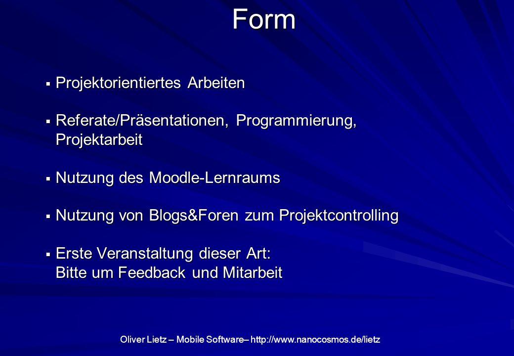 Oliver Lietz – Mobile Software– http://www.nanocosmos.de/lietz Form Projektorientiertes Arbeiten Projektorientiertes Arbeiten Referate/Präsentationen, Programmierung, Projektarbeit Referate/Präsentationen, Programmierung, Projektarbeit Nutzung des Moodle-Lernraums Nutzung des Moodle-Lernraums Nutzung von Blogs&Foren zum Projektcontrolling Nutzung von Blogs&Foren zum Projektcontrolling Erste Veranstaltung dieser Art: Bitte um Feedback und Mitarbeit Erste Veranstaltung dieser Art: Bitte um Feedback und Mitarbeit