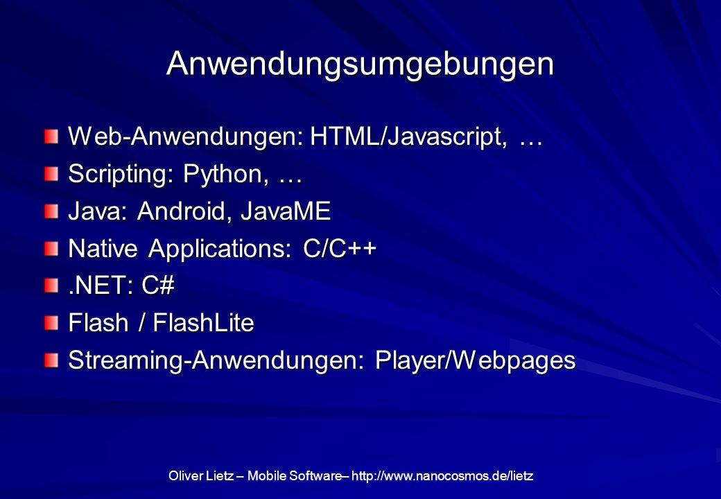 Oliver Lietz – Mobile Software– http://www.nanocosmos.de/lietz Anwendungsumgebungen Web-Anwendungen: HTML/Javascript, … Scripting: Python, … Java: Android, JavaME Native Applications: C/C++.NET: C# Flash / FlashLite Streaming-Anwendungen: Player/Webpages